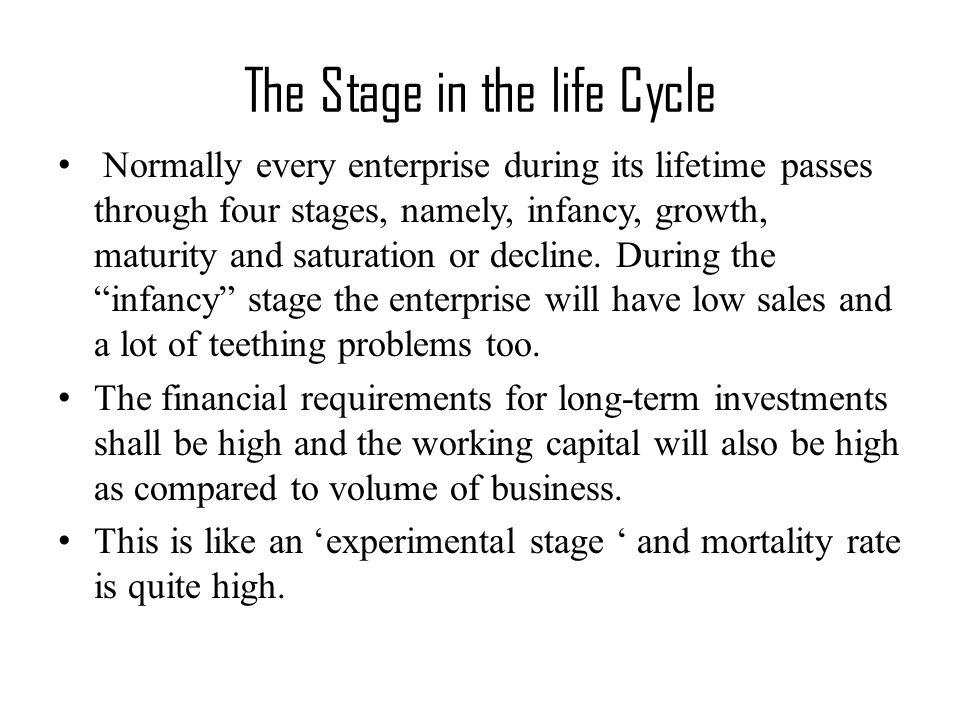 The Stage in the life Cycle Normally every enterprise during its lifetime passes through four stages, namely, infancy, growth, maturity and saturation or decline.