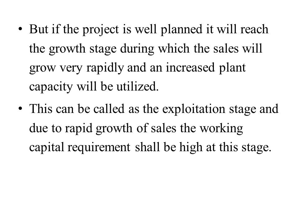But if the project is well planned it will reach the growth stage during which the sales will grow very rapidly and an increased plant capacity will be utilized.