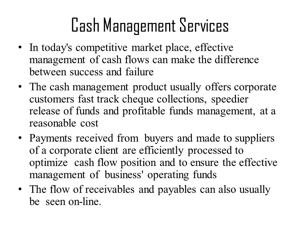 In today s competitive market place, effective management of cash flows can make the difference between success and failure The cash management product usually offers corporate customers fast track cheque collections, speedier release of funds and profitable funds management, at a reasonable cost Payments received from buyers and made to suppliers of a corporate client are efficiently processed to optimize cash flow position and to ensure the effective management of business operating funds The flow of receivables and payables can also usually be seen on-line.