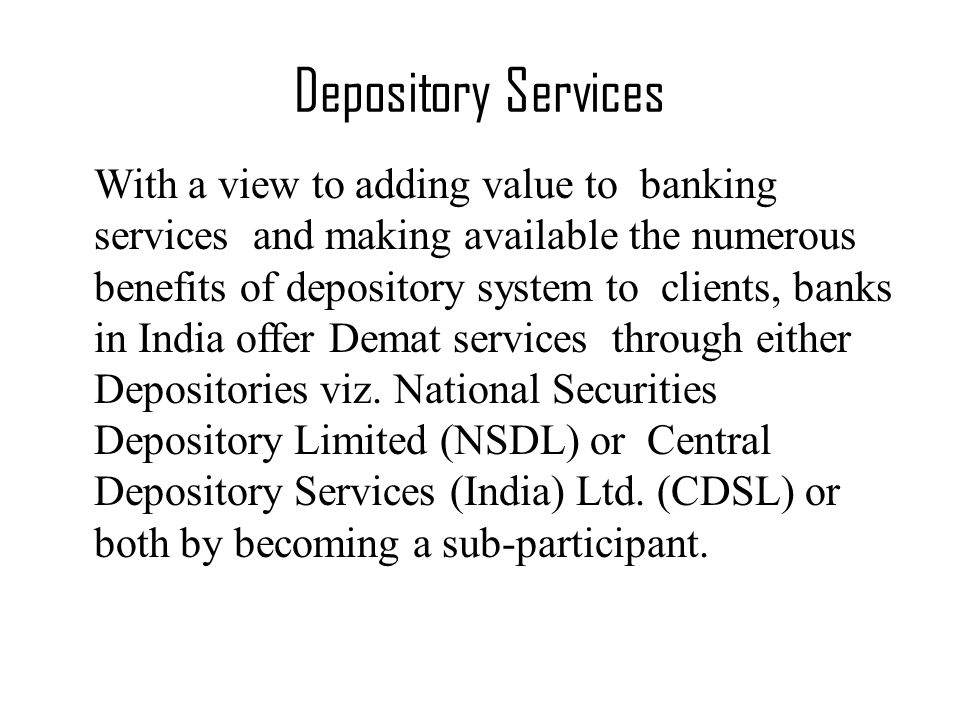 With a view to adding value to banking services and making available the numerous benefits of depository system to clients, banks in India offer Demat services through either Depositories viz.