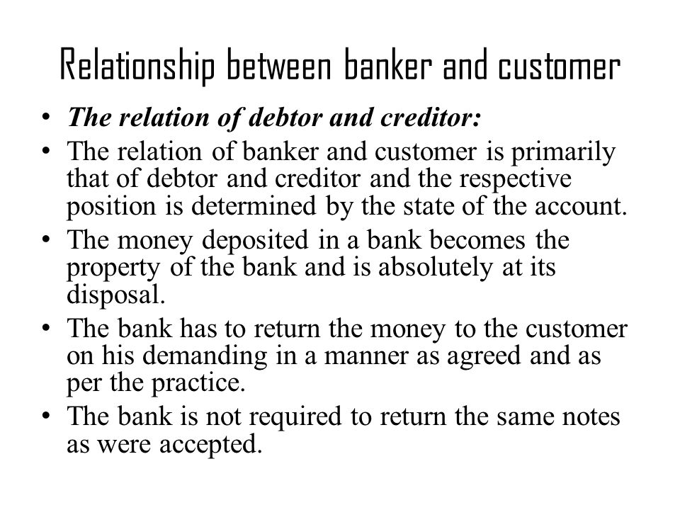 Relationship between banker and customer The relation of debtor and creditor: The relation of banker and customer is primarily that of debtor and creditor and the respective position is determined by the state of the account.