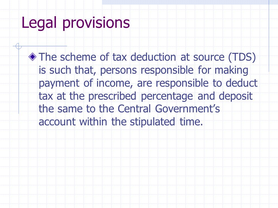 Legal provisions The scheme of tax deduction at source (TDS) is such that, persons responsible for making payment of income, are responsible to deduct tax at the prescribed percentage and deposit the same to the Central Government's account within the stipulated time.