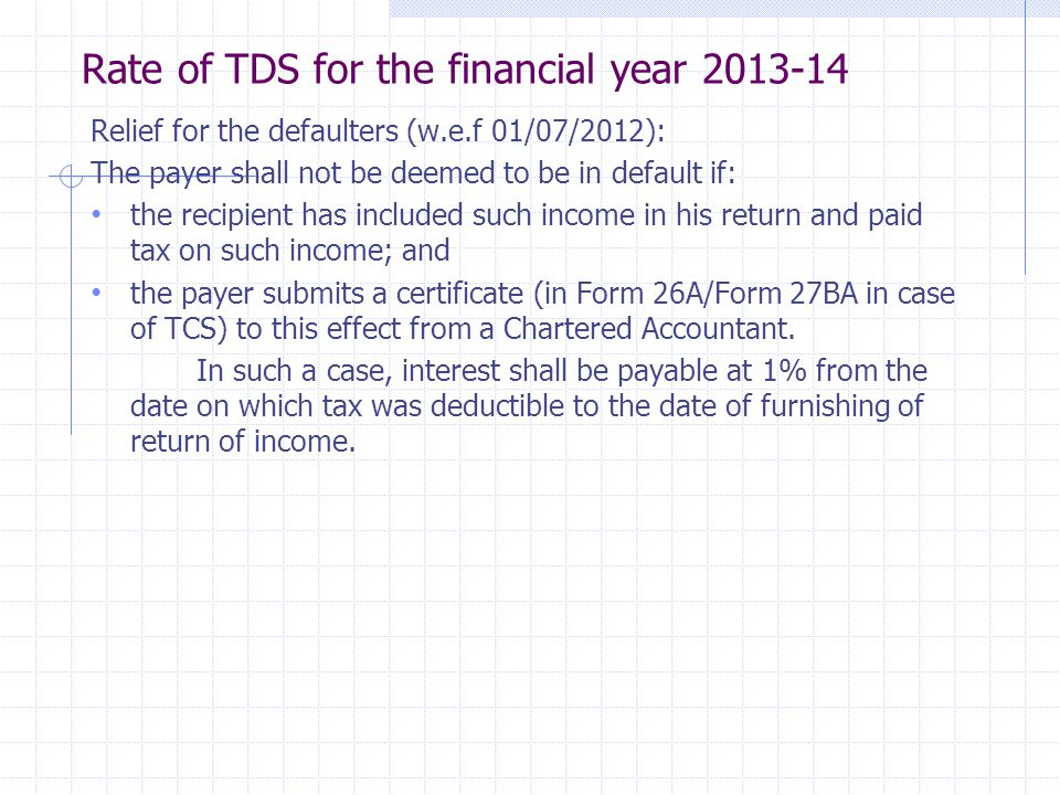 Rate of TDS for the financial year 2013-14 Relief for the defaulters (w.e.f 01/07/2012): The payer shall not be deemed to be in default if: the recipient has included such income in his return and paid tax on such income; and the payer submits a certificate (in Form 26A/Form 27BA in case of TCS) to this effect from a Chartered Accountant.