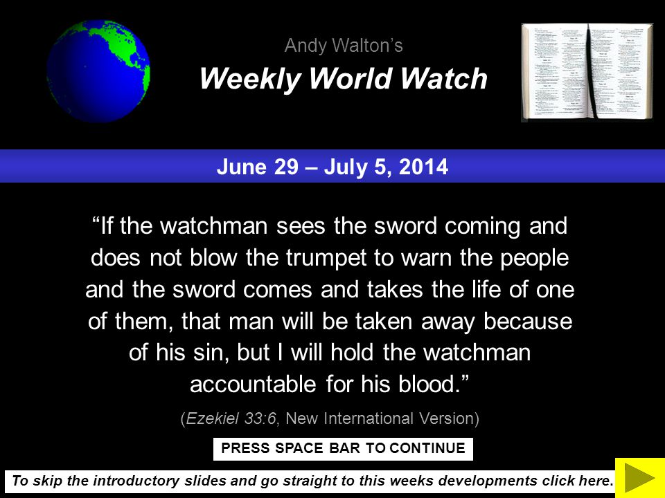 June 29 – July 5, 2014 If the watchman sees the sword coming and does not blow the trumpet to warn the people and the sword comes and takes the life of one of them, that man will be taken away because of his sin, but I will hold the watchman accountable for his blood. (Ezekiel 33:6, New International Version) Weekly World Watch Andy Walton's To skip the introductory slides and go straight to this weeks developments click here.