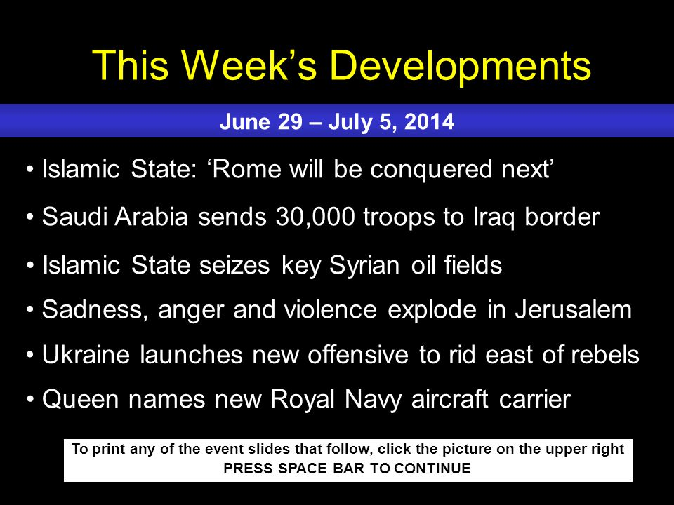 This Week's Developments To print any of the event slides that follow, click the picture on the upper right PRESS SPACE BAR TO CONTINUE Islamic State: 'Rome will be conquered next' Saudi Arabia sends 30,000 troops to Iraq border Islamic State seizes key Syrian oil fields Sadness, anger and violence explode in Jerusalem Ukraine launches new offensive to rid east of rebels June 29 – July 5, 2014 Queen names new Royal Navy aircraft carrier