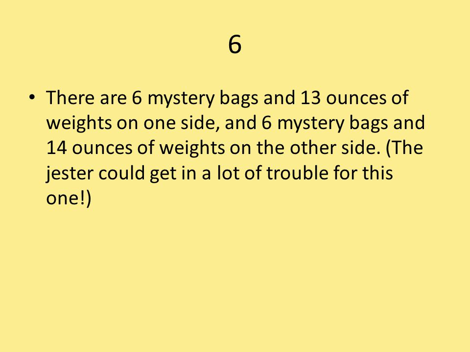 6 There are 6 mystery bags and 13 ounces of weights on one side, and 6 mystery bags and 14 ounces of weights on the other side. (The jester could get