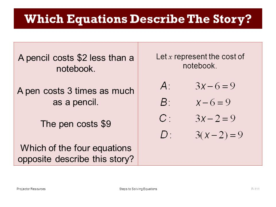 Steps to Solving EquationsProjector Resources Which Equations Describe The Story? P-111 A pencil costs $2 less than a notebook. A pen costs 3 times as