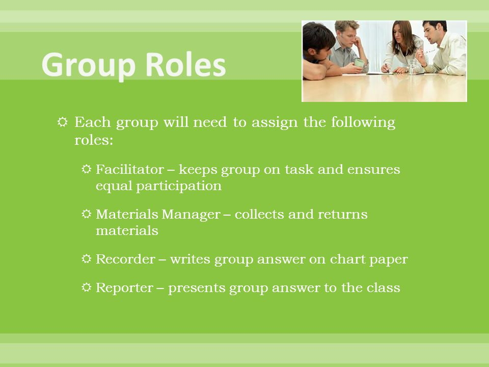  Each group will need to assign the following roles:  Facilitator – keeps group on task and ensures equal participation  Materials Manager – collec