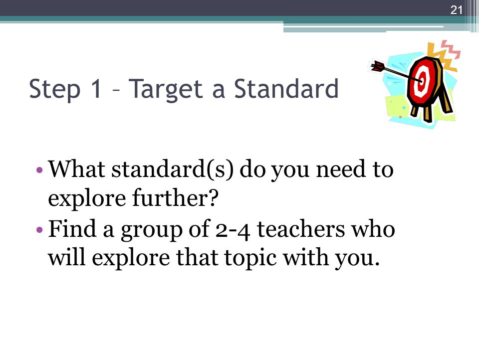 Step 1 – Target a Standard What standard(s) do you need to explore further? Find a group of 2-4 teachers who will explore that topic with you. 21