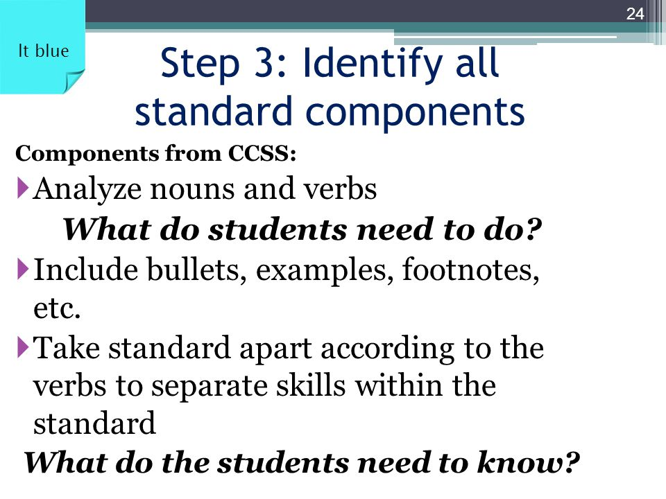 Step 3: Identify all standard components Components from CCSS:  Analyze nouns and verbs What do students need to do?  Include bullets, examples, foo