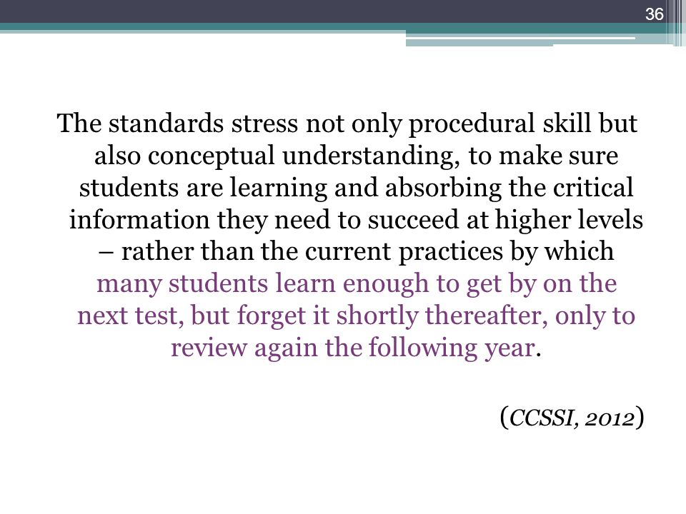 The standards stress not only procedural skill but also conceptual understanding, to make sure students are learning and absorbing the critical inform