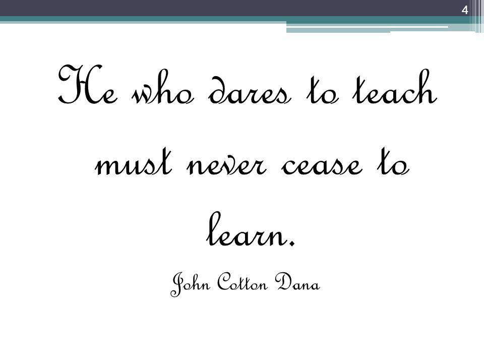 He who dares to teach must never cease to learn. John Cotton Dana 4