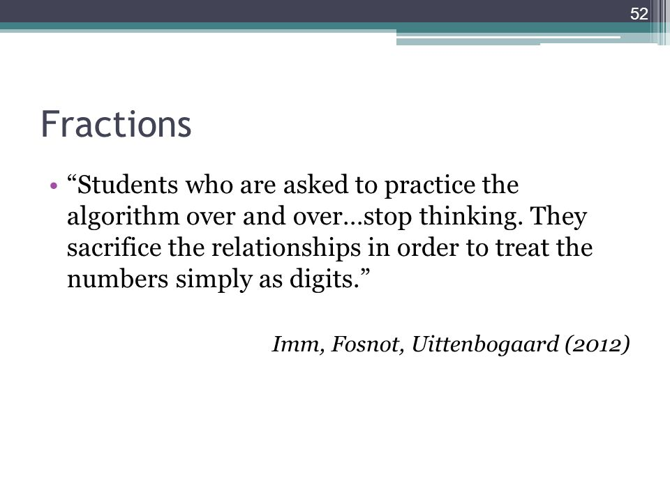 """Fractions """"Students who are asked to practice the algorithm over and over…stop thinking. They sacrifice the relationships in order to treat the number"""