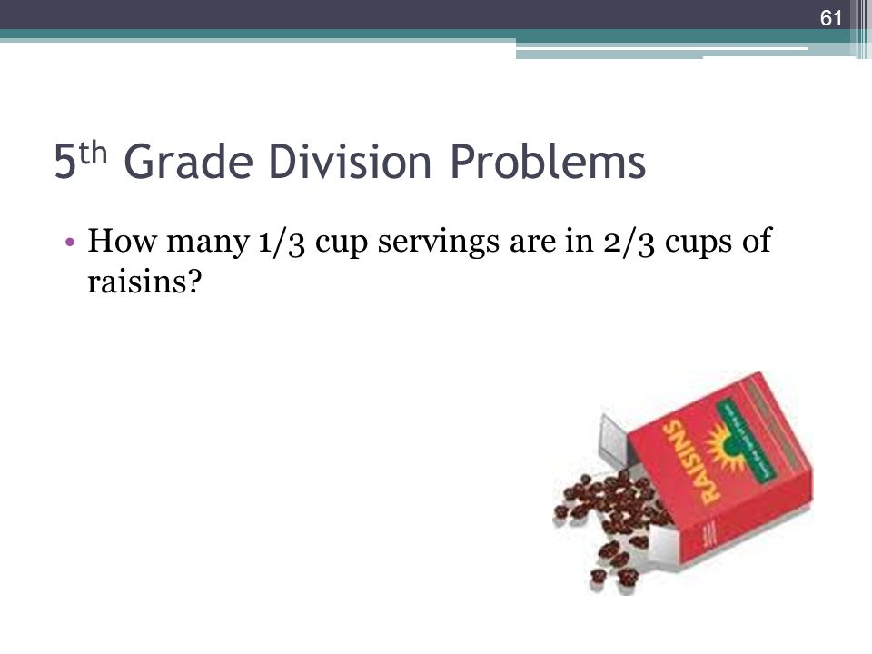 5 th Grade Division Problems How many 1/3 cup servings are in 2/3 cups of raisins? 61