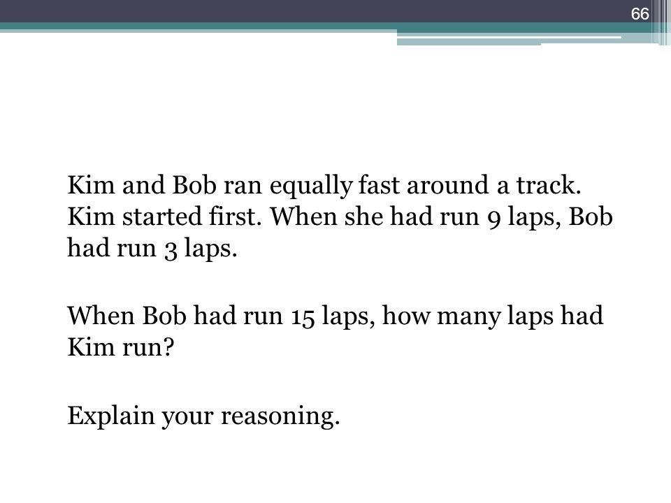 Kim and Bob ran equally fast around a track. Kim started first. When she had run 9 laps, Bob had run 3 laps. When Bob had run 15 laps, how many laps h