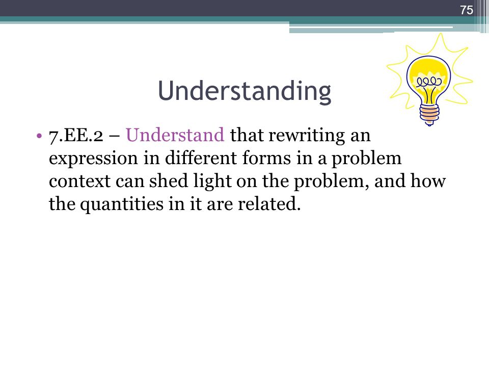 Understanding 7.EE.2 – Understand that rewriting an expression in different forms in a problem context can shed light on the problem, and how the quan