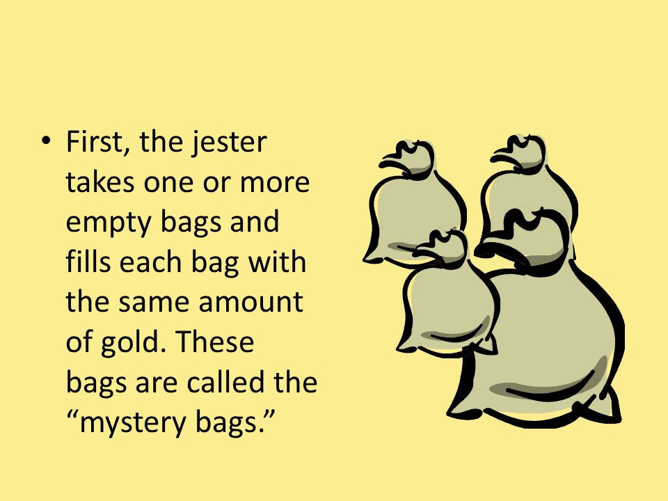 """First, the jester takes one or more empty bags and fills each bag with the same amount of gold. These bags are called the """"mystery bags."""""""