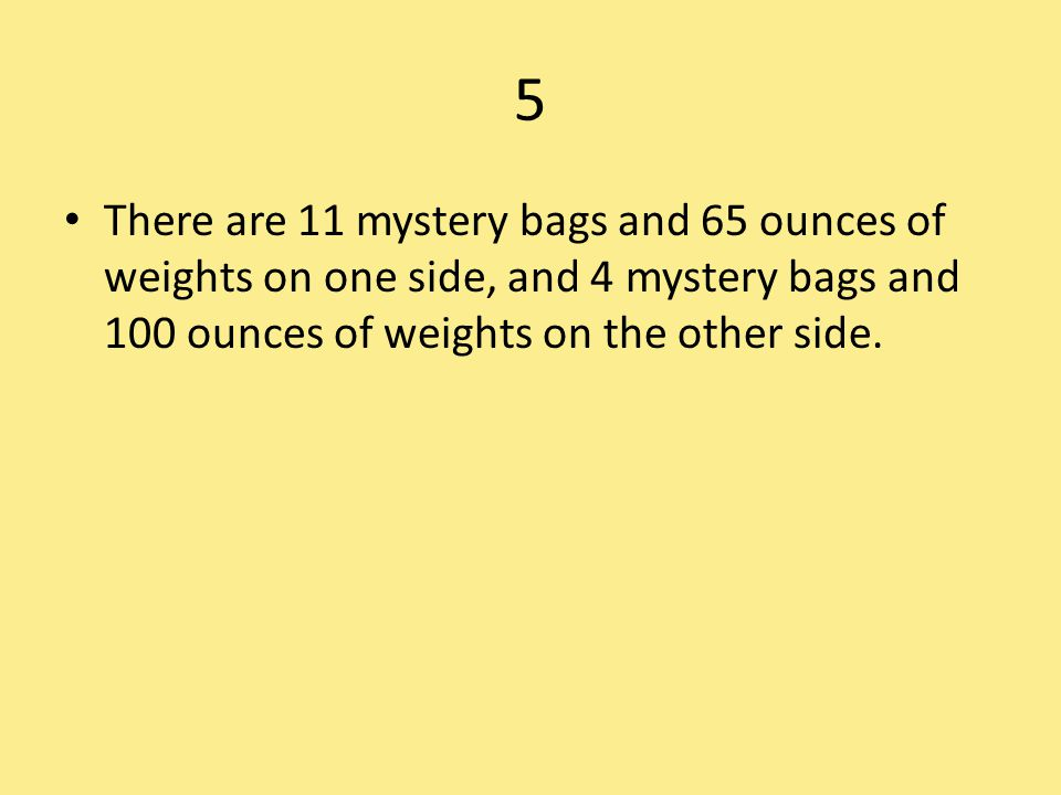 5 There are 11 mystery bags and 65 ounces of weights on one side, and 4 mystery bags and 100 ounces of weights on the other side.