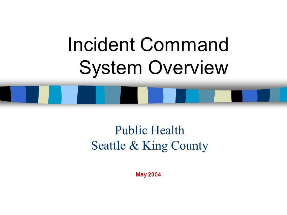 Public Health Seattle & King County Incident Command System Overview May 2004