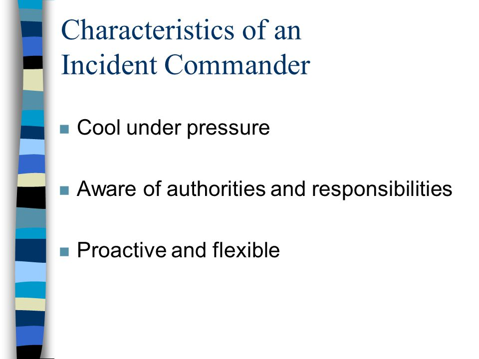 Characteristics of an Incident Commander n Cool under pressure n Aware of authorities and responsibilities n Proactive and flexible