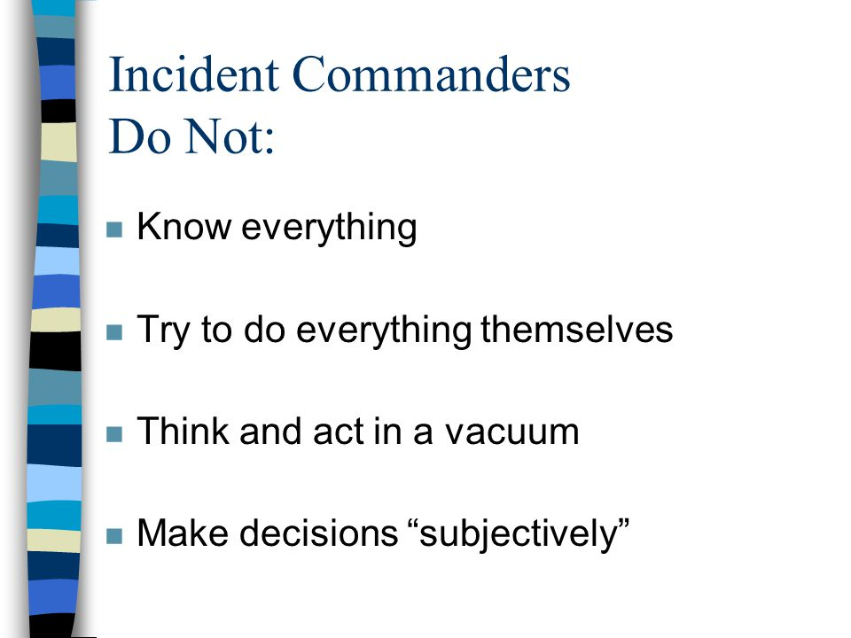 Incident Commanders Do Not: n Know everything n Try to do everything themselves n Think and act in a vacuum n Make decisions subjectively