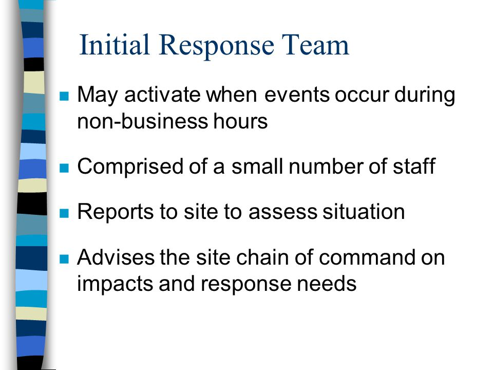 Initial Response Team n May activate when events occur during non-business hours n Comprised of a small number of staff n Reports to site to assess situation n Advises the site chain of command on impacts and response needs