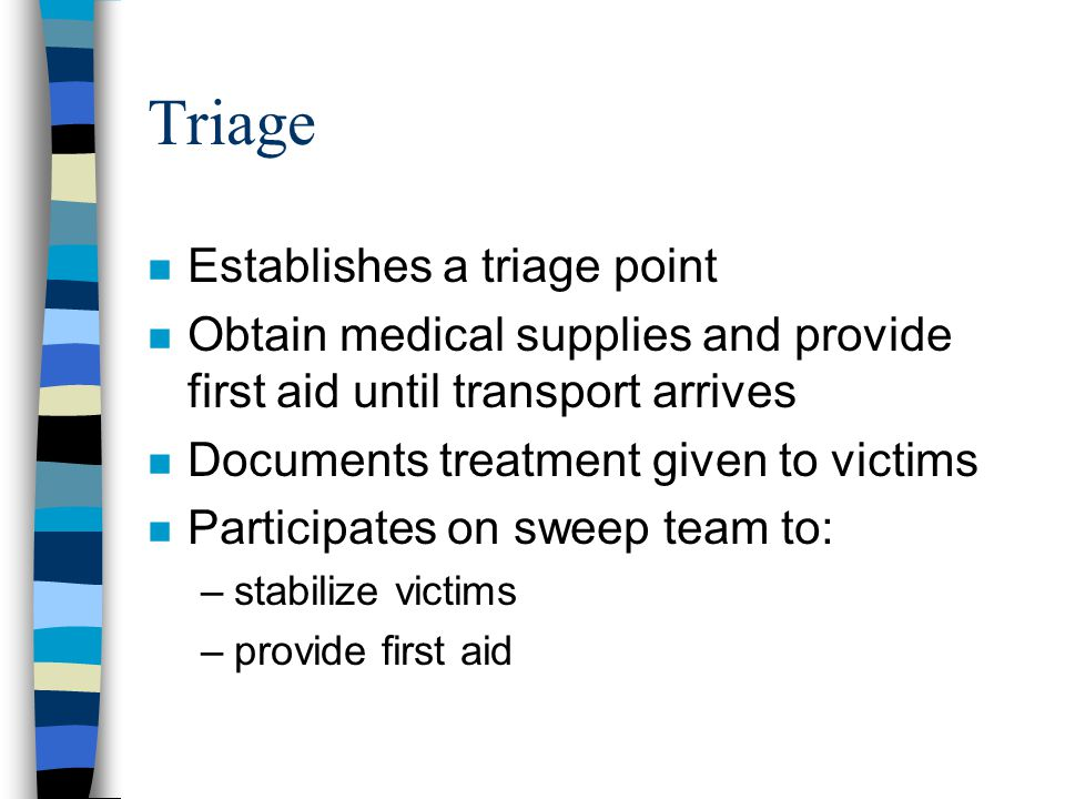 Triage n Establishes a triage point n Obtain medical supplies and provide first aid until transport arrives n Documents treatment given to victims n Participates on sweep team to: –stabilize victims –provide first aid