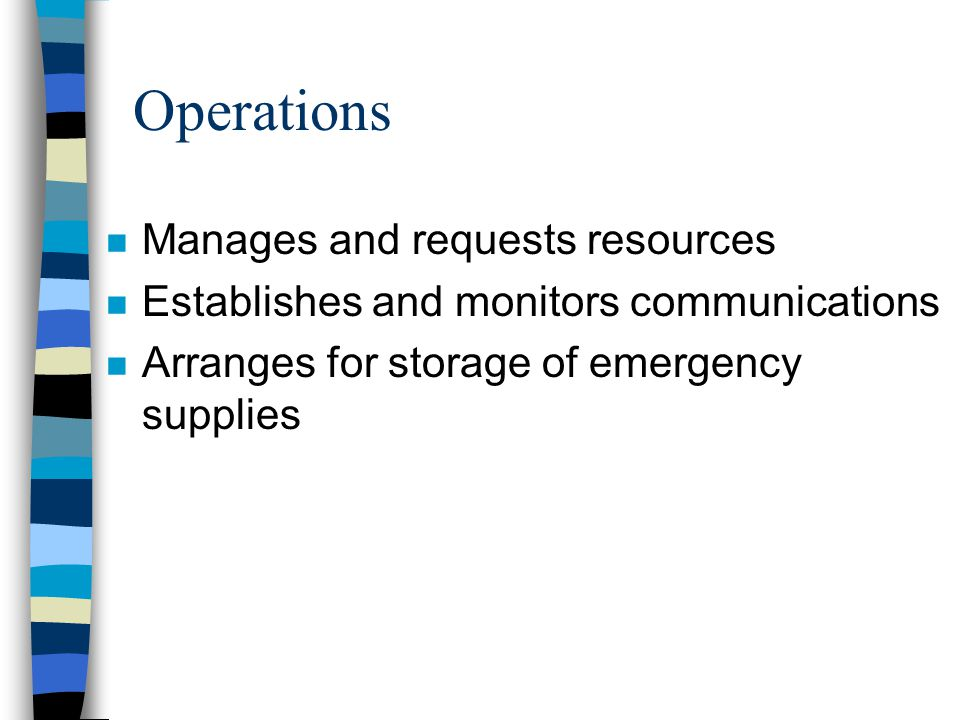 Operations n Manages and requests resources n Establishes and monitors communications n Arranges for storage of emergency supplies