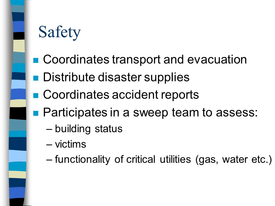 Safety n Coordinates transport and evacuation n Distribute disaster supplies n Coordinates accident reports n Participates in a sweep team to assess: –building status –victims –functionality of critical utilities (gas, water etc.)