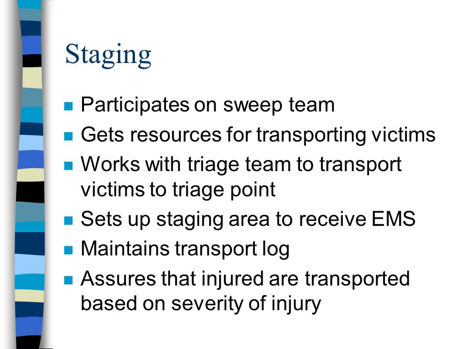 Staging n Participates on sweep team n Gets resources for transporting victims n Works with triage team to transport victims to triage point n Sets up staging area to receive EMS n Maintains transport log n Assures that injured are transported based on severity of injury