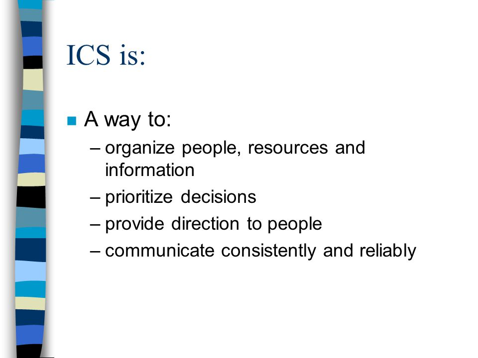 ICS is: n A way to: –organize people, resources and information –prioritize decisions –provide direction to people –communicate consistently and reliably