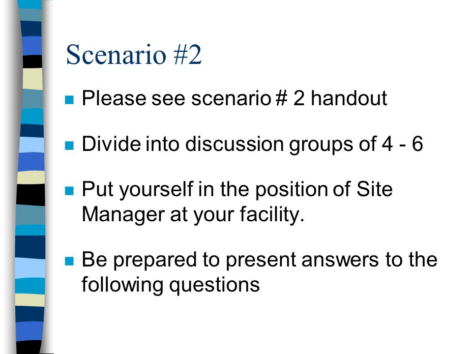 Scenario #2 n Please see scenario # 2 handout n Divide into discussion groups of 4 - 6 n Put yourself in the position of Site Manager at your facility.