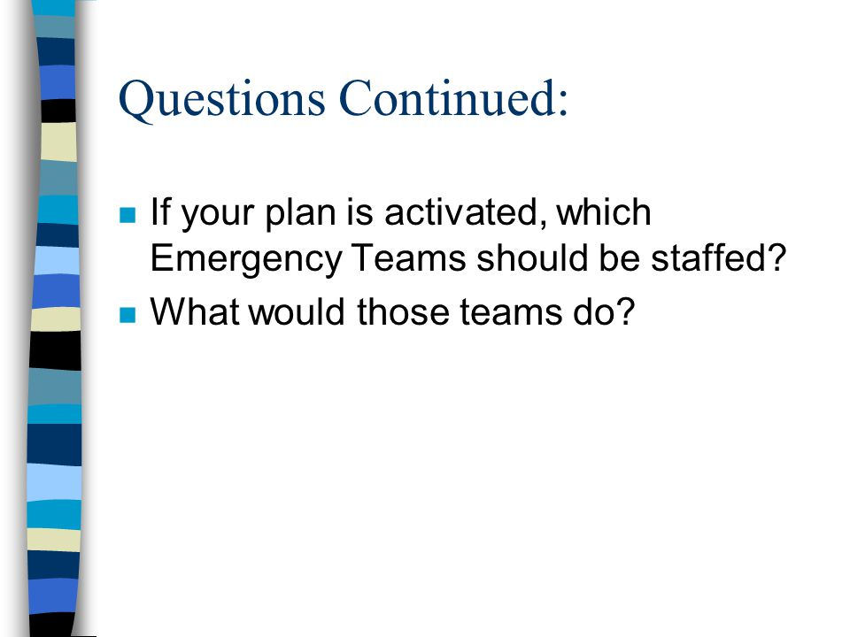 Questions Continued: n If your plan is activated, which Emergency Teams should be staffed.