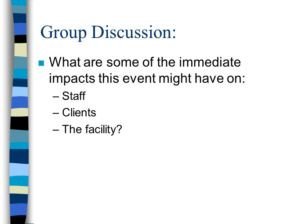 Group Discussion: n What are some of the immediate impacts this event might have on: –Staff –Clients –The facility