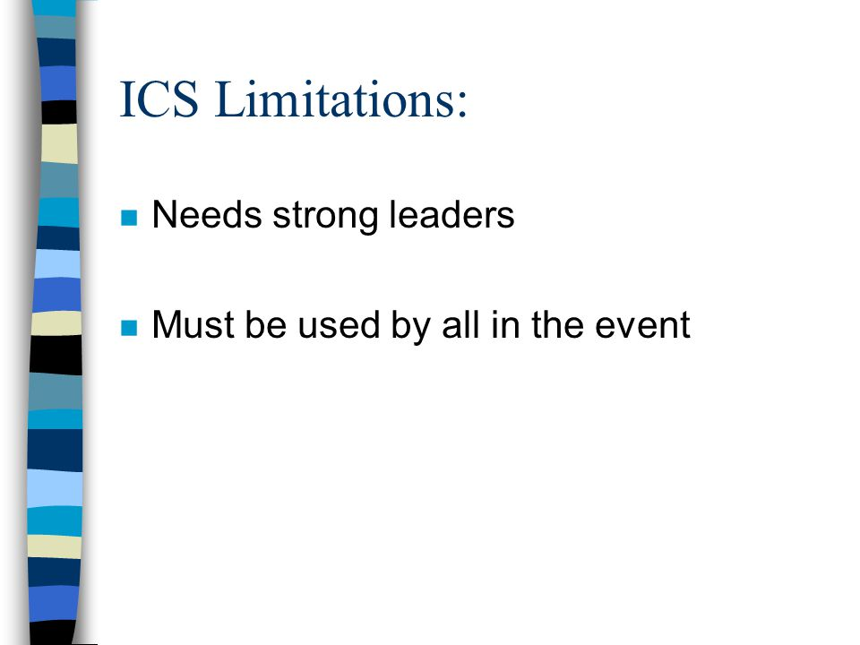 ICS Limitations: n Needs strong leaders n Must be used by all in the event