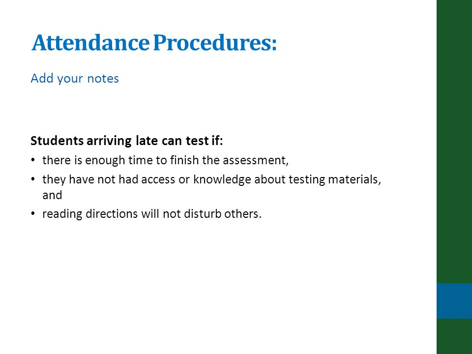 Attendance Procedures: Add your notes Students arriving late can test if: there is enough time to finish the assessment, they have not had access or knowledge about testing materials, and reading directions will not disturb others.