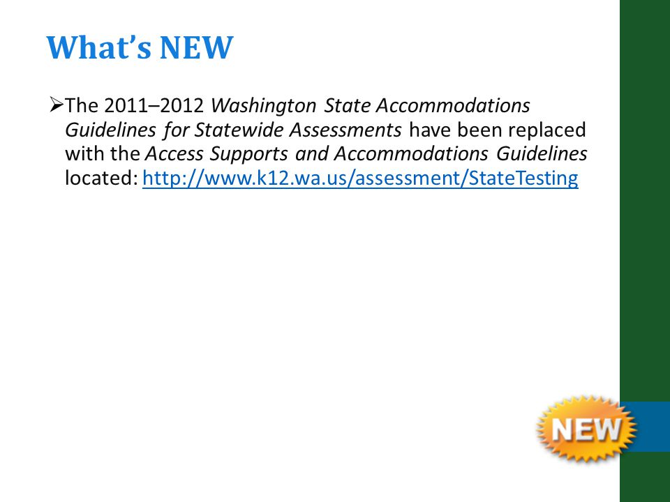  The 2011–2012 Washington State Accommodations Guidelines for Statewide Assessments have been replaced with the Access Supports and Accommodations Guidelines located: http://www.k12.wa.us/assessment/StateTestinghttp://www.k12.wa.us/assessment/StateTesting What's NEW