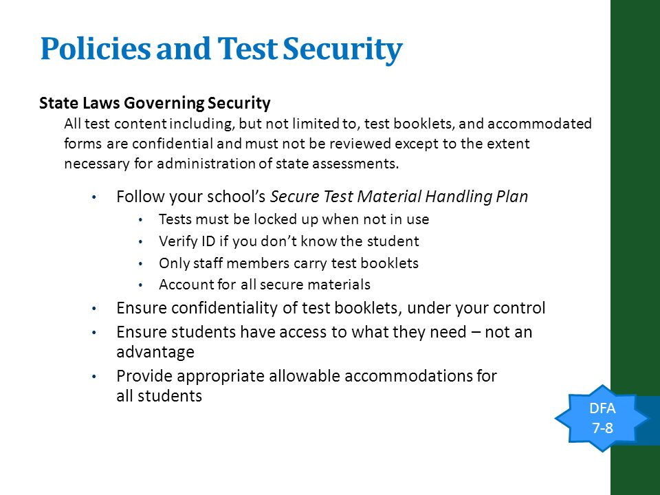 Policies and Test Security State Laws Governing Security All test content including, but not limited to, test booklets, and accommodated forms are confidential and must not be reviewed except to the extent necessary for administration of state assessments.