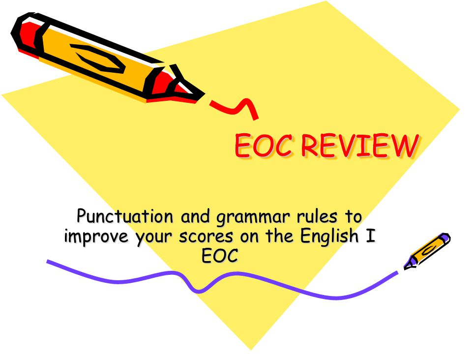 EOC REVIEW Punctuation and grammar rules to improve your scores on the English I EOC