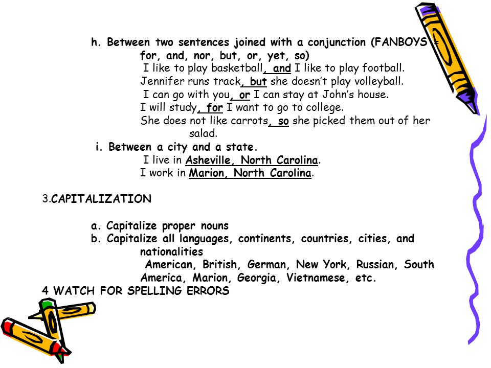 h. Between two sentences joined with a conjunction (FANBOYS = for, and, nor, but, or, yet, so) I like to play basketball, and I like to play football.