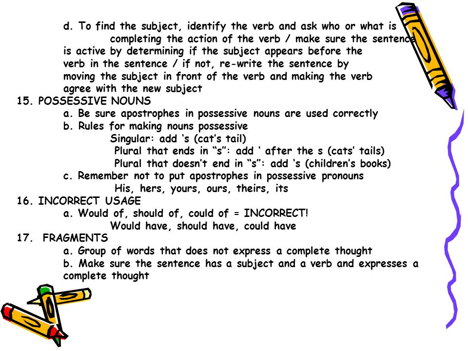 d. To find the subject, identify the verb and ask who or what is completing the action of the verb / make sure the sentence is active by determining i