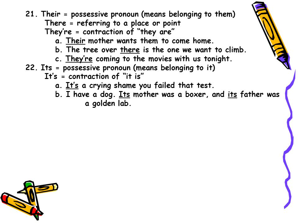 """21. Their = possessive pronoun (means belonging to them) There = referring to a place or point They're = contraction of """"they are"""" a. Their mother wan"""