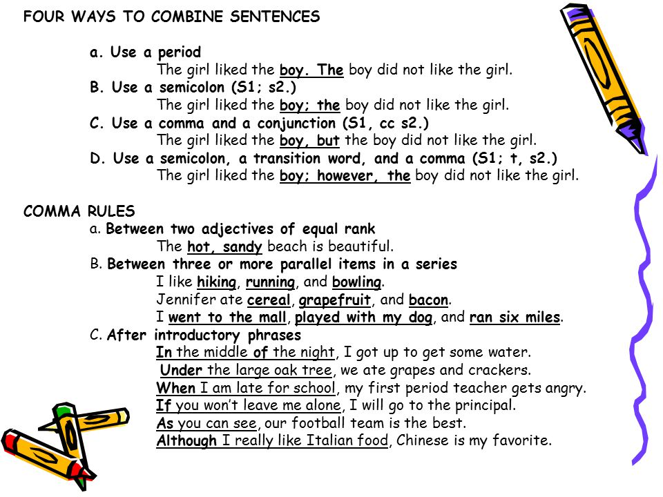 FOUR WAYS TO COMBINE SENTENCES a. Use a period The girl liked the boy. The boy did not like the girl. B. Use a semicolon (S1; s2.) The girl liked the