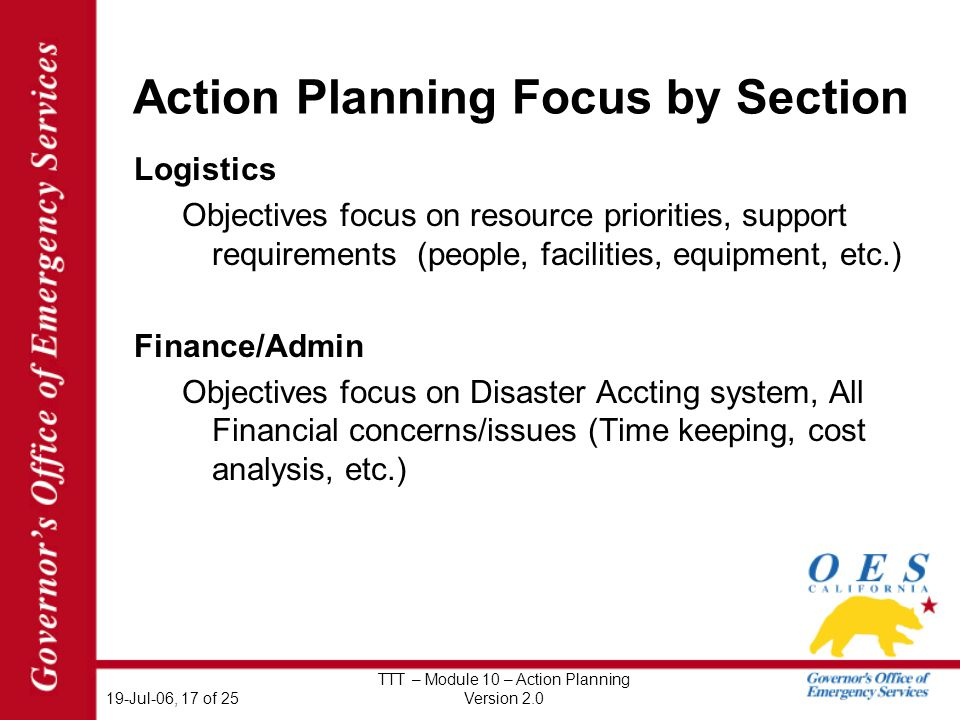19-Jul-06, 17 of 25 TTT – Module 10 – Action Planning Version 2.0 Action Planning Focus by Section Logistics Objectives focus on resource priorities, support requirements (people, facilities, equipment, etc.) Finance/Admin Objectives focus on Disaster Accting system, All Financial concerns/issues (Time keeping, cost analysis, etc.)