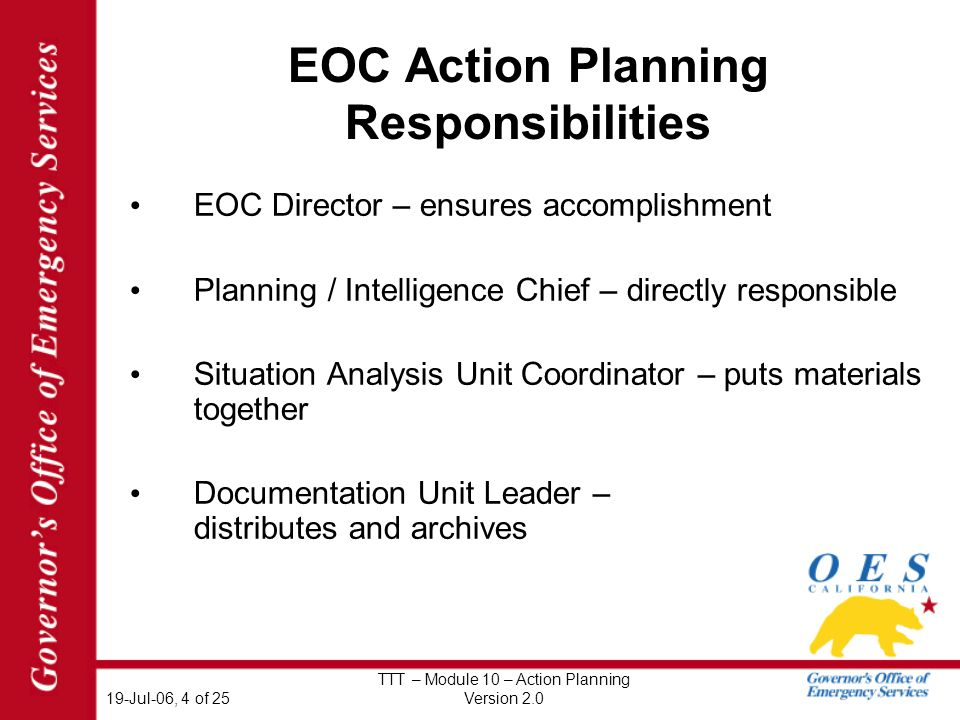 19-Jul-06, 4 of 25 TTT – Module 10 – Action Planning Version 2.0 EOC Action Planning Responsibilities EOC Director – ensures accomplishment Planning / Intelligence Chief – directly responsible Situation Analysis Unit Coordinator – puts materials together Documentation Unit Leader – distributes and archives