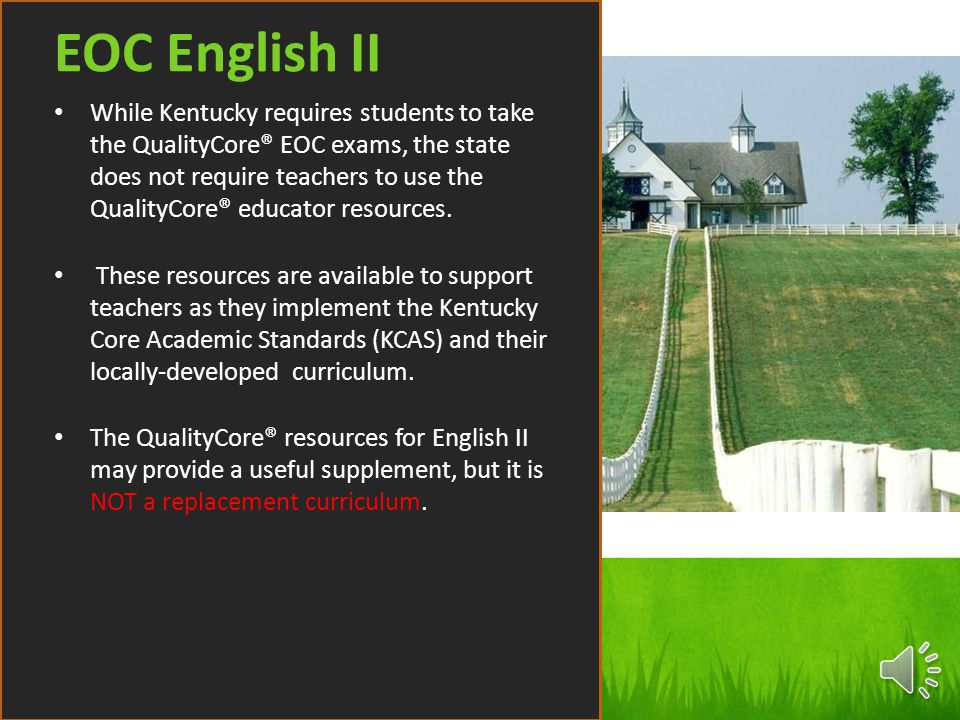 While Kentucky requires students to take the QualityCore® EOC exams, the state does not require teachers to use the QualityCore® educator resources. T