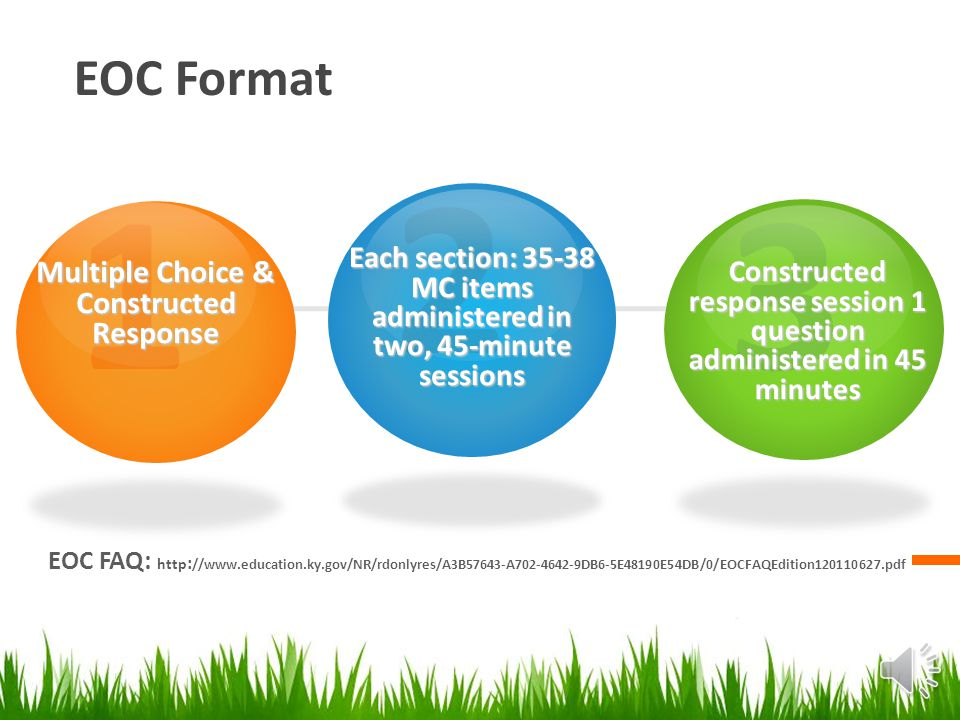 EOC Format EOC FAQ: http : //www.education.ky.gov/NR/rdonlyres/A3B57643-A702-4642-9DB6-5E48190E54DB/0/EOCFAQEdition120110627.pdf 1 Multiple Choice & Constructed Response 2 Each section: 35-38 MC items administered in two, 45-minute sessions 3 Constructed response session 1 question administered in 45 minutes