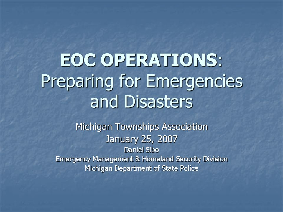 EOC OPERATIONS: Preparing for Emergencies and Disasters Michigan Townships Association January 25, 2007 Daniel Sibo Emergency Management & Homeland Se