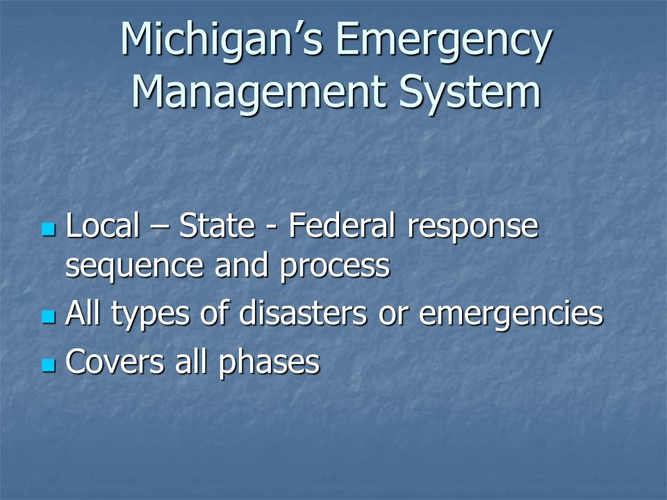 Michigan's Emergency Management System Local – State - Federal response sequence and process Local – State - Federal response sequence and process All