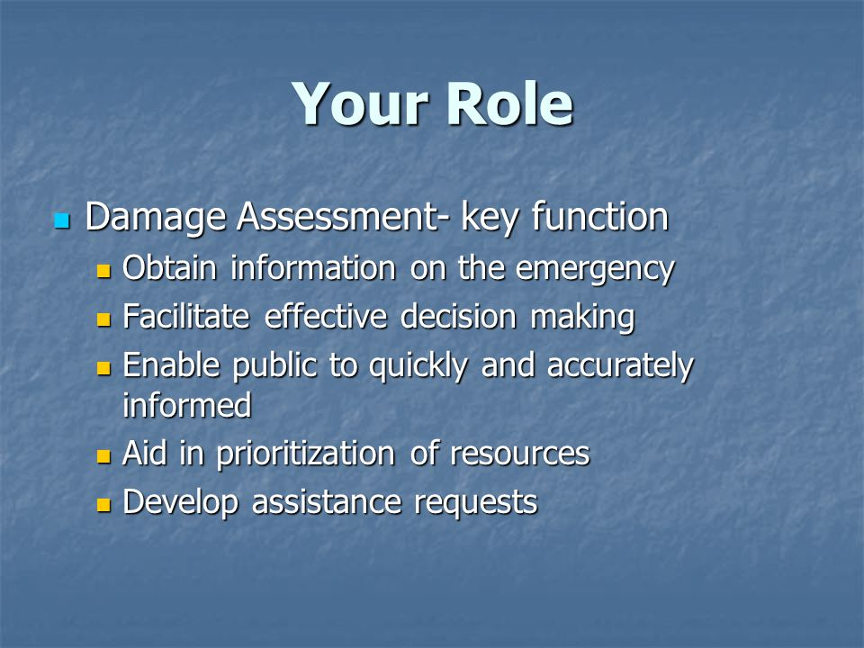 Your Role Damage Assessment- key function Damage Assessment- key function Obtain information on the emergency Obtain information on the emergency Facilitate effective decision making Facilitate effective decision making Enable public to quickly and accurately informed Enable public to quickly and accurately informed Aid in prioritization of resources Aid in prioritization of resources Develop assistance requests Develop assistance requests